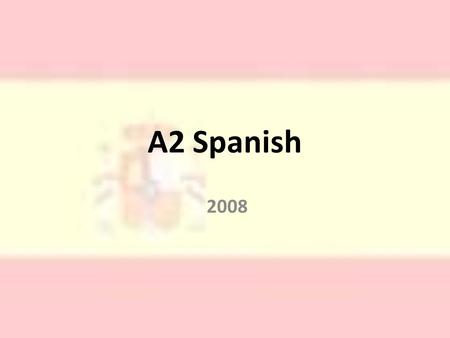 A2 Spanish 2008. The Edexcel Course The A2:6 units Unit 1 – Listening & Writing Unit 2 – Reading & Writing Unit 3 – Prepared Oral Unit 4 – Oral: Discussion.