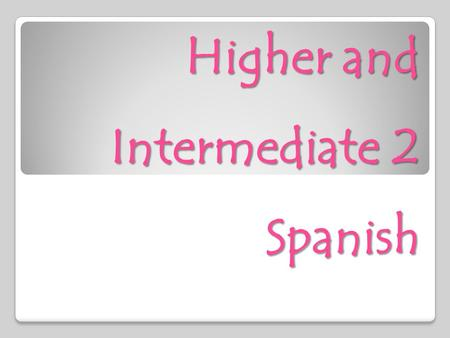 Higher and Intermediate 2 Spanish. Course outline  There are three themes in Higher Spanish: Lifestyles, Education and Work and The Wider World.  Within.
