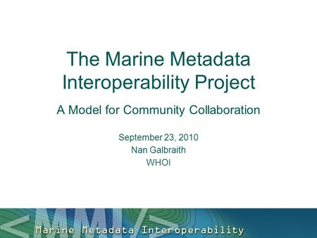 The Marine Metadata Interoperability Project A Model for Community Collaboration September 23, 2010 Nan Galbraith WHOI.