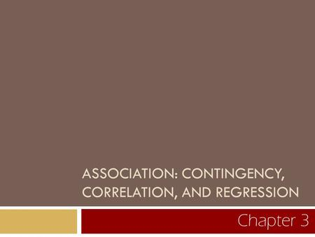 ASSOCIATION: CONTINGENCY, CORRELATION, AND REGRESSION Chapter 3.