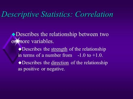 Descriptive Statistics: Correlation u Describes the relationship between two or more variables. u Describes the strength of the relationship in terms of.
