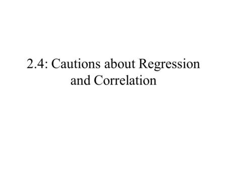 2.4: Cautions about Regression and Correlation. Cautions: Regression & Correlation Correlation measures only linear association. Extrapolation often produces.