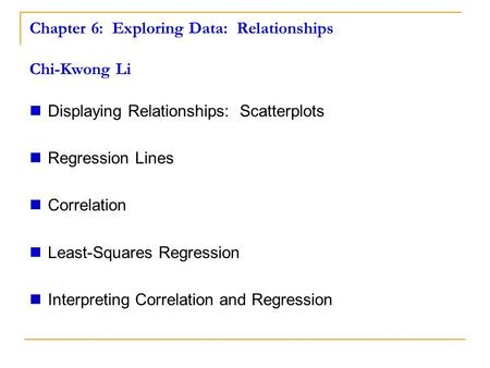 Chapter 6: Exploring Data: Relationships Chi-Kwong Li Displaying Relationships: Scatterplots Regression Lines Correlation Least-Squares Regression Interpreting.