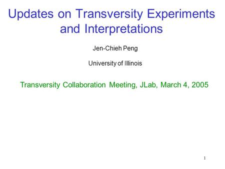 1 Updates on Transversity Experiments and Interpretations Jen-Chieh Peng Transversity Collaboration Meeting, JLab, March 4, 2005 University of Illinois.