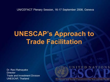UN/CEFACT Plenary Session, 16-17 September 2008, Geneva UNESCAP's Approach to Trade Facilitation Dr. Ravi Ratnayake Director Trade and Investment Division.