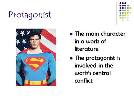 Protagonist The main character in a work of literature The protagonist is involved in the work's central conflict.