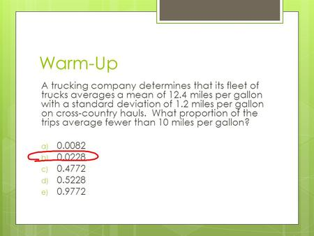 Warm-Up A trucking company determines that its fleet of trucks averages a mean of 12.4 miles per gallon with a standard deviation of 1.2 miles per gallon.
