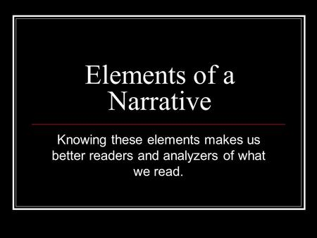 Elements of a Narrative Knowing these elements makes us better readers and analyzers of what we read.