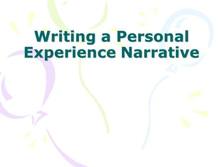 Writing a Personal Experience Narrative. Narrative Purpose to tell a story.