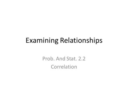 Examining Relationships Prob. And Stat. 2.2 Correlation.