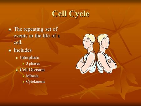 Cell Cycle The repeating set of events in the life of a cell. The repeating set of events in the life of a cell. Includes Includes Interphase Interphase.