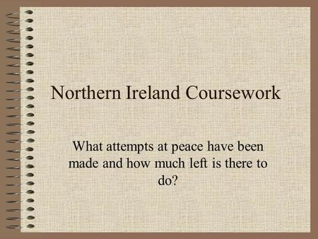 Northern Ireland Coursework What attempts at peace have been made and how much left is there to do?