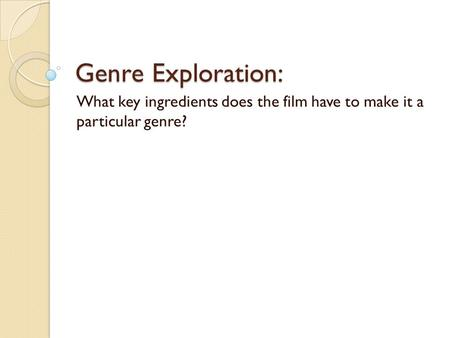 Genre Exploration: What key ingredients does the film have to make it a particular genre?