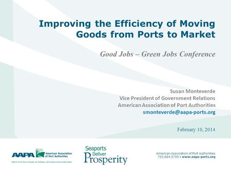 1 Improving the Efficiency of Moving Goods from Ports to Market Good Jobs – Green Jobs Conference February 10, 2014 American Association of Port Authorities.