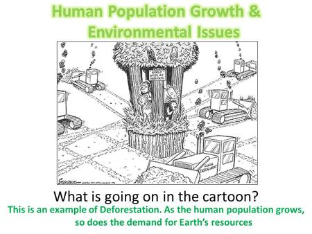 What is going on in the cartoon? This is an example of Deforestation. As the human population grows, so does the demand for Earth's resources.