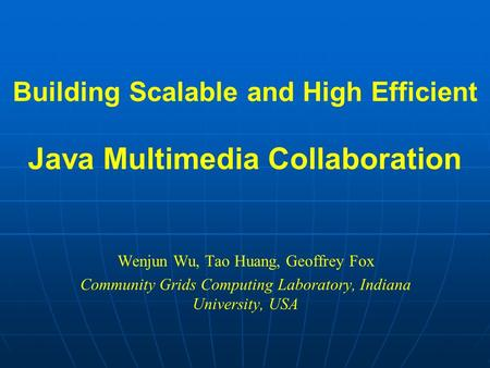Building Scalable and High Efficient Java Multimedia Collaboration Wenjun Wu, Tao Huang, Geoffrey Fox Community Grids Computing Laboratory, Indiana University,