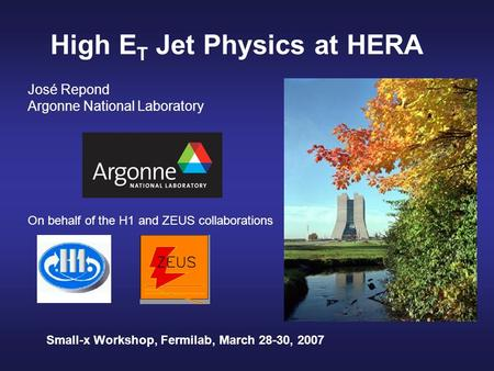 High E T Jet Physics at HERA José Repond Argonne National Laboratory On behalf of the H1 and ZEUS collaborations Small-x Workshop, Fermilab, March 28-30,