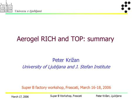 Peter Križan, Ljubljana March 17, 2006 Super B Workshop, Frascati Peter Križan University of Ljubljana and J. Stefan Institute Aerogel RICH and TOP: summary.