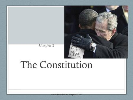 The Constitution Chapter 2 Pearson Education, Inc., Longman © 2008.