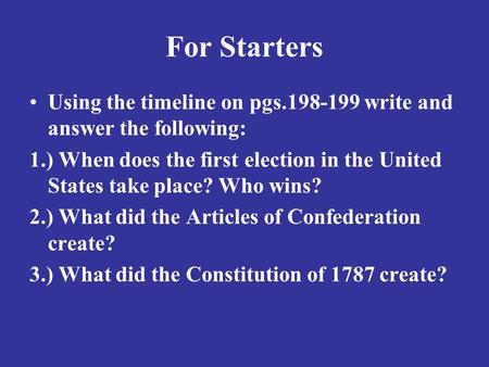 For Starters Using the timeline on pgs.198-199 write and answer the following: 1.) When does the first election in the United States take place? Who wins?