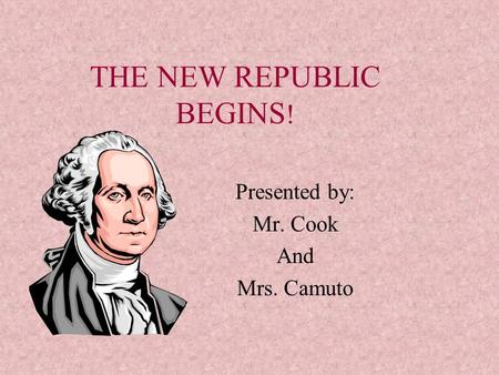 THE NEW REPUBLIC BEGINS ! Presented by: Mr. Cook And Mrs. Camuto.