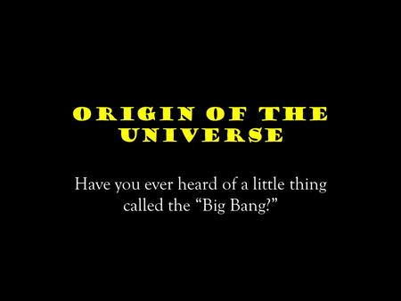 "Origin of the Universe Have you ever heard of a little thing called the ""Big Bang?"""