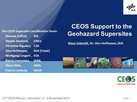 Slide: 1 27 th CEOS Plenary |Montréal | 5 - 6 November 2013 Klaus Schmidt, Dr. Jörn Hoffmann, DLR CEOS Support to the Geohazard Supersites The CEOS Supersite.