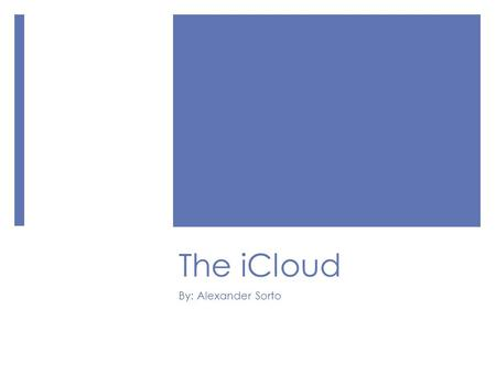 The iCloud By: Alexander Sorto. What is the iCloud?  Cloud <strong>storage</strong> service  Developed by Apple  Helps store data and manage Apple content  Specifically.