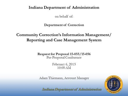 Indiana Department of Administration on behalf of: Department of Correction Community Correction's Information Management/ Reporting and Case Management.