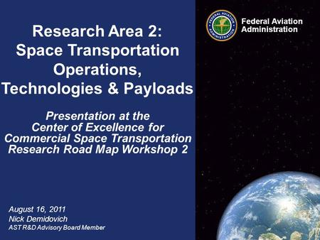 Federal Aviation Administration 1 COE CST Research Road Mapping Workshop #2 August 16, 2011 Federal Aviation Administration Research Area 2: Space Transportation.