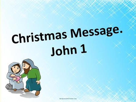 Christmas Message. John 1. John 1: 1 – 14. The Word Became Flesh 1 In the beginning was the Word, and the Word was with God, and the Word was God. 2 He.