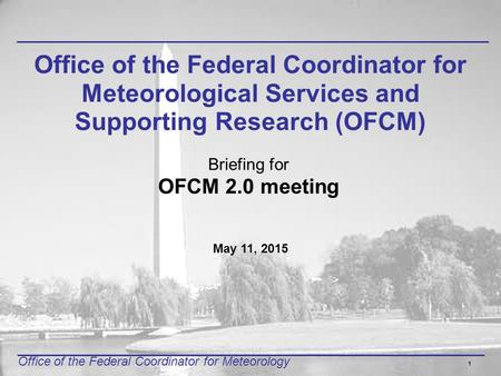 Office of the Federal Coordinator for Meteorology 1 Office of the Federal Coordinator for Meteorological Services and Supporting Research (OFCM) Briefing.