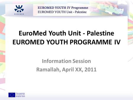 EuroMed Youth Unit - Palestine EUROMED YOUTH PROGRAMME IV Information Session Ramallah, April XX, 2011 EUROMED YOUTH Unit - Palestine.