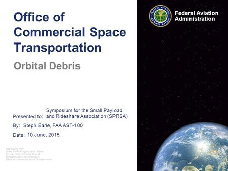 Presented to: By: Date: Federal Aviation Administration Office of Commercial Space Transportation Orbital Debris 10 June, 2015 Symposium for the Small.