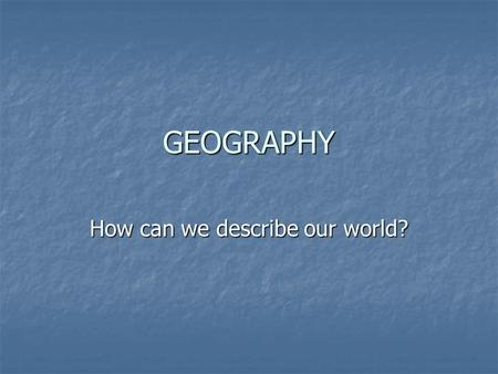 GEOGRAPHY How can we describe our world?. THE FIVE THEMES OF GEOGRAPHY 1. Location: where places are located on the earth's surface. 2. Place: Physical.