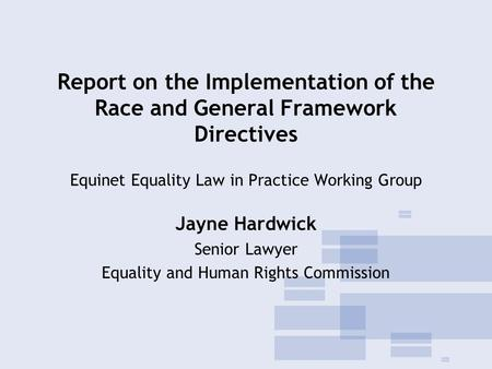 Report on the Implementation of the Race and General Framework Directives Equinet Equality Law in Practice Working Group Jayne Hardwick Senior Lawyer Equality.