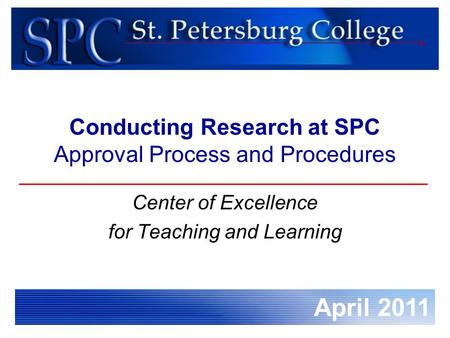 April 2011 Conducting Research at SPC Approval Process and Procedures Center of Excellence for Teaching and Learning.
