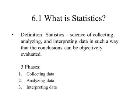 6.1 What is Statistics? Definition: Statistics – science of collecting, analyzing, and interpreting data in such a way that the conclusions can be objectively.