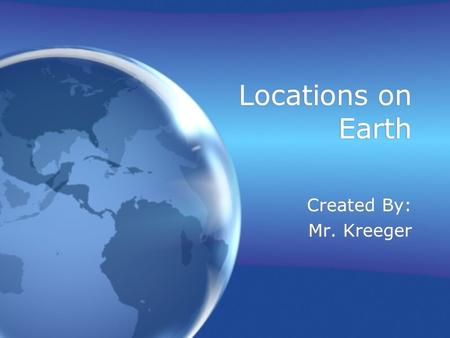 Locations on Earth Created By: Mr. Kreeger.