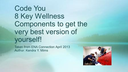 Code You 8 Key Wellness Components to get the very best version of yourself! Taken from ENA Connection April 2013 Author: Kendra Y. Mims.