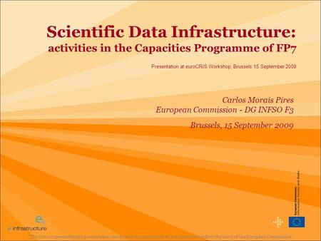 Scientific Data Infrastructure: activities in the Capacities Programme of FP7 Presentation at euroCRIS Workshop, Brussels 15 September 2009 The views.