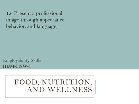 FOOD, NUTRITION, AND WELLNESS Employability Skills HUM-FNW-1 1.6 Present a professional image through appearance, behavior, and language.