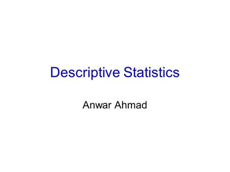 Descriptive Statistics Anwar Ahmad. Central Tendency- Measure of location Measures descriptive of a typical or representative value in a group of observations.