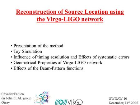 Cavalier Fabien on behalf LAL group Orsay GWDAW 10 December, 14 th 2005 Reconstruction of Source Location using the Virgo-LIGO network Presentation of.