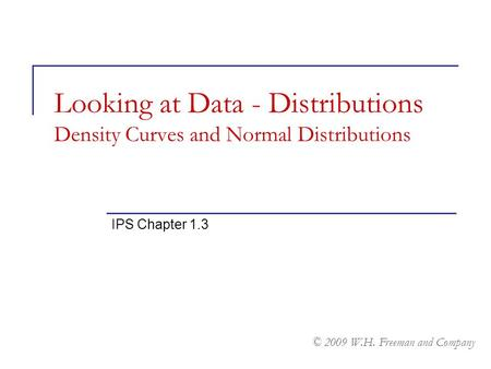 Looking at Data - Distributions Density Curves and Normal Distributions IPS Chapter 1.3 © 2009 W.H. Freeman and Company.
