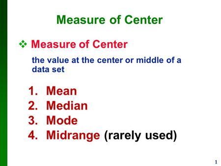 1 Measure of Center  Measure of Center the value at the center or middle of a data set 1.Mean 2.Median 3.Mode 4.Midrange (rarely used)