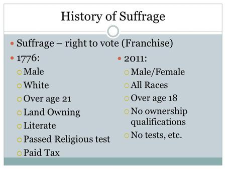 History of Suffrage Suffrage – right to vote (Franchise) 1776:  Male  White  Over age 21  Land Owning  Literate  Passed Religious test  Paid Tax.