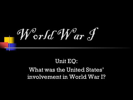 World War I Unit EQ: What was the United States' involvement in World War I?