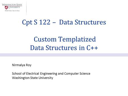 Nirmalya Roy School of Electrical Engineering and Computer Science Washington State University Cpt S 122 – Data Structures Custom Templatized Data Structures.