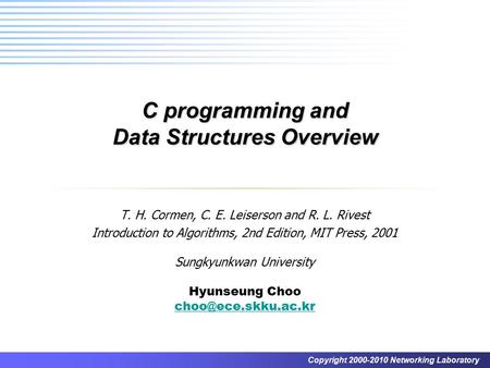 Copyright 2000-2010 Networking Laboratory <strong>C</strong> programming and Data Structures Overview T. H. Cormen, <strong>C</strong>. E. Leiserson and R. L. Rivest Introduction to Algorithms,